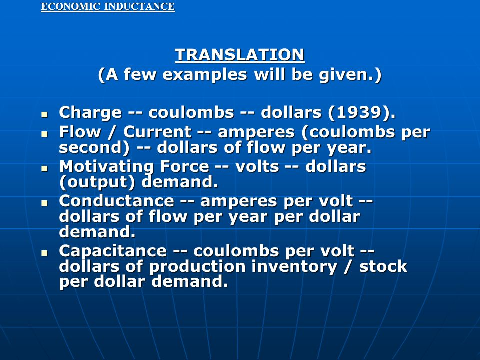 ECONOMIC INDUCTANCE TRANSLATION (A few examples will be given.) Charge -- coulombs -- dollars (1939). Charge -- coulombs -- dollars (1939). Flow / Cur