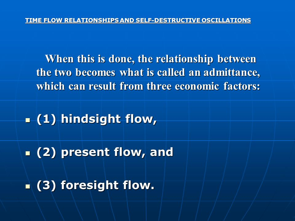 TIME FLOW RELATIONSHIPS AND SELF-DESTRUCTIVE OSCILLATIONS When this is done, the relationship between the two becomes what is called an admittance, which can result from three economic factors: When this is done, the relationship between the two becomes what is called an admittance, which can result from three economic factors: (1) hindsight flow, (1) hindsight flow, (2) present flow, and (2) present flow, and (3) foresight flow.