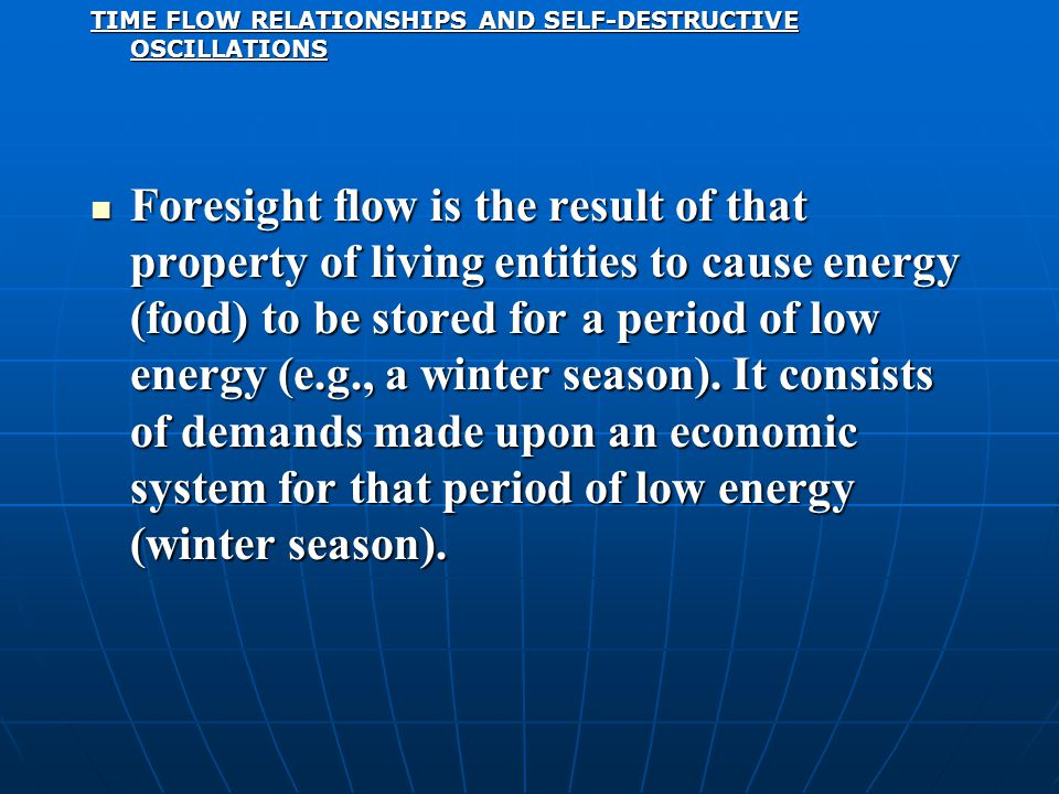 TIME FLOW RELATIONSHIPS AND SELF-DESTRUCTIVE OSCILLATIONS Foresight flow is the result of that property of living entities to cause energy (food) to be stored for a period of low energy (e.g., a winter season).
