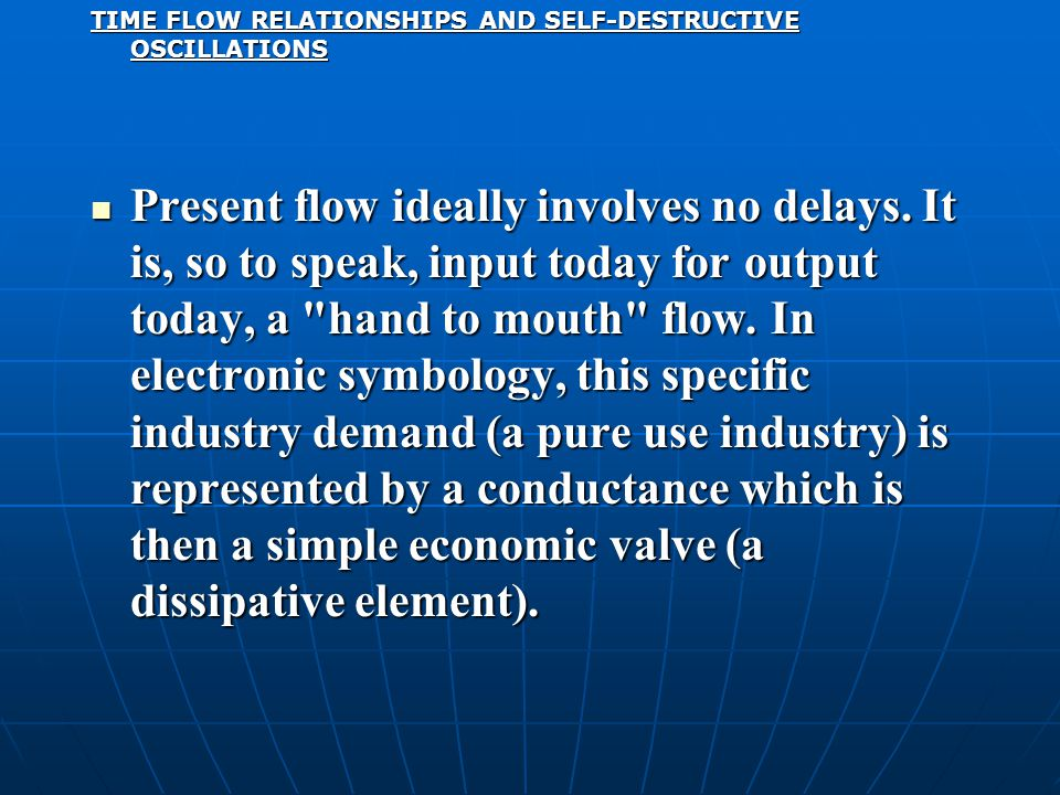 TIME FLOW RELATIONSHIPS AND SELF-DESTRUCTIVE OSCILLATIONS Present flow ideally involves no delays. It is, so to speak, input today for output today, a