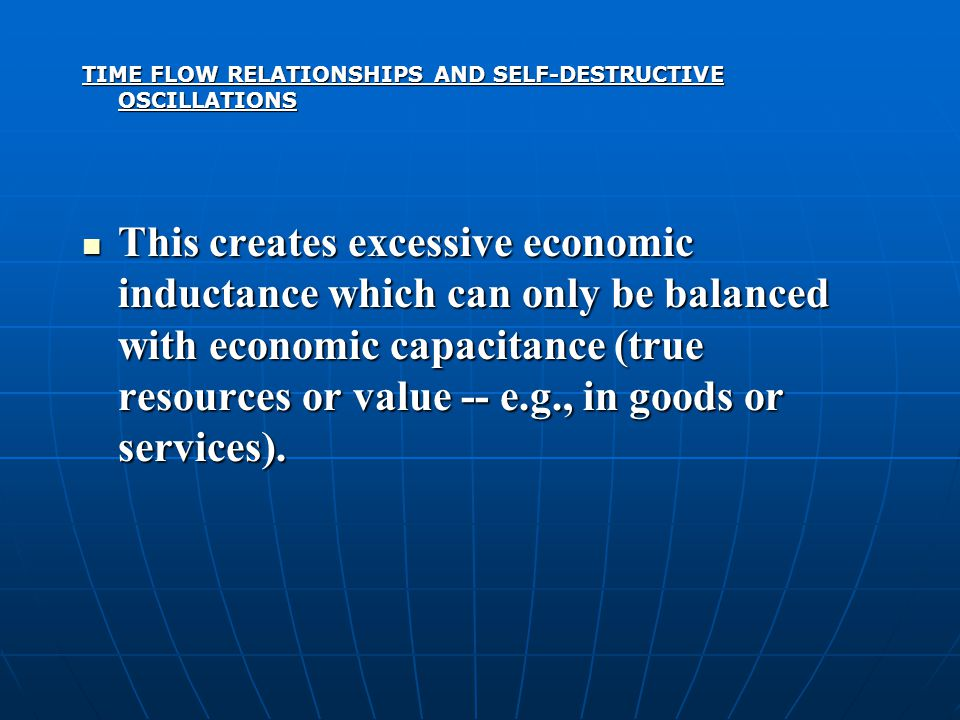 TIME FLOW RELATIONSHIPS AND SELF-DESTRUCTIVE OSCILLATIONS This creates excessive economic inductance which can only be balanced with economic capacitance (true resources or value -- e.g., in goods or services).