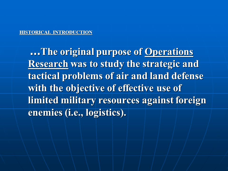 HISTORICAL INTRODUCTION … The original purpose of Operations Research was to study the strategic and tactical problems of air and land defense with the objective of effective use of limited military resources against foreign enemies (i.e., logistics).