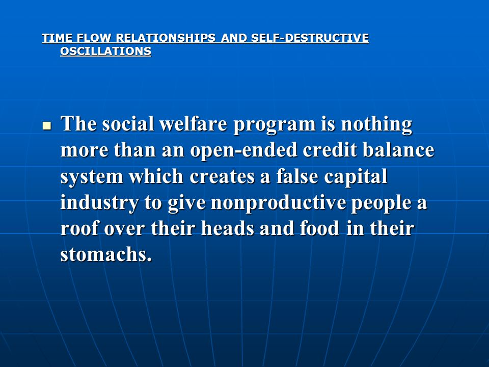 TIME FLOW RELATIONSHIPS AND SELF-DESTRUCTIVE OSCILLATIONS The social welfare program is nothing more than an open-ended credit balance system which creates a false capital industry to give nonproductive people a roof over their heads and food in their stomachs.