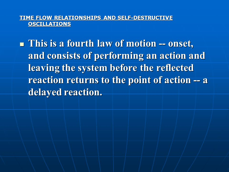 TIME FLOW RELATIONSHIPS AND SELF-DESTRUCTIVE OSCILLATIONS This is a fourth law of motion -- onset, and consists of performing an action and leaving the system before the reflected reaction returns to the point of action -- a delayed reaction.