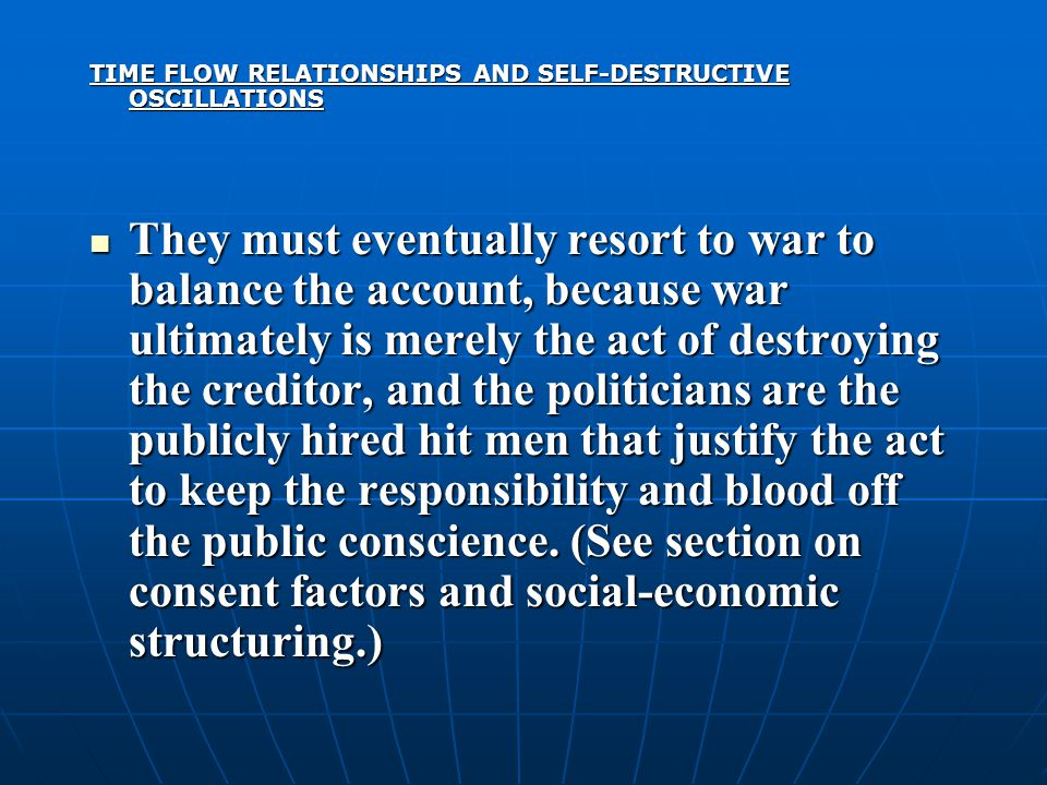 TIME FLOW RELATIONSHIPS AND SELF-DESTRUCTIVE OSCILLATIONS They must eventually resort to war to balance the account, because war ultimately is merely the act of destroying the creditor, and the politicians are the publicly hired hit men that justify the act to keep the responsibility and blood off the public conscience.