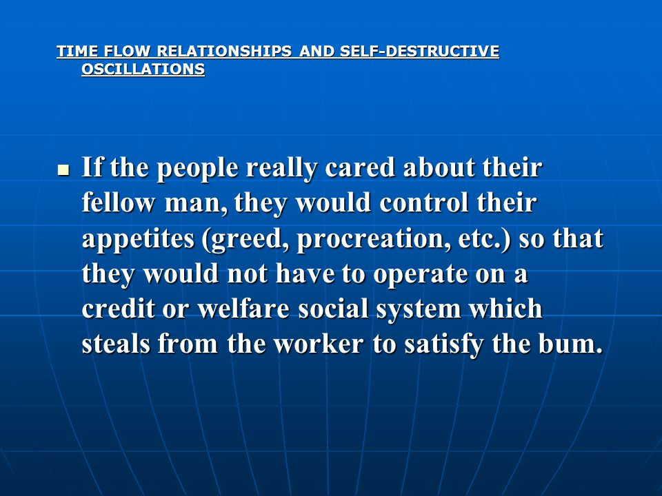 TIME FLOW RELATIONSHIPS AND SELF-DESTRUCTIVE OSCILLATIONS If the people really cared about their fellow man, they would control their appetites (greed