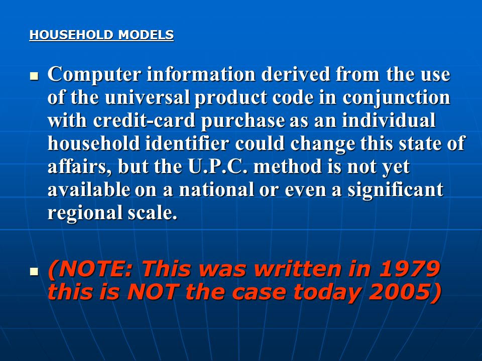 HOUSEHOLD MODELS Computer information derived from the use of the universal product code in conjunction with credit-card purchase as an individual household identifier could change this state of affairs, but the U.P.C.