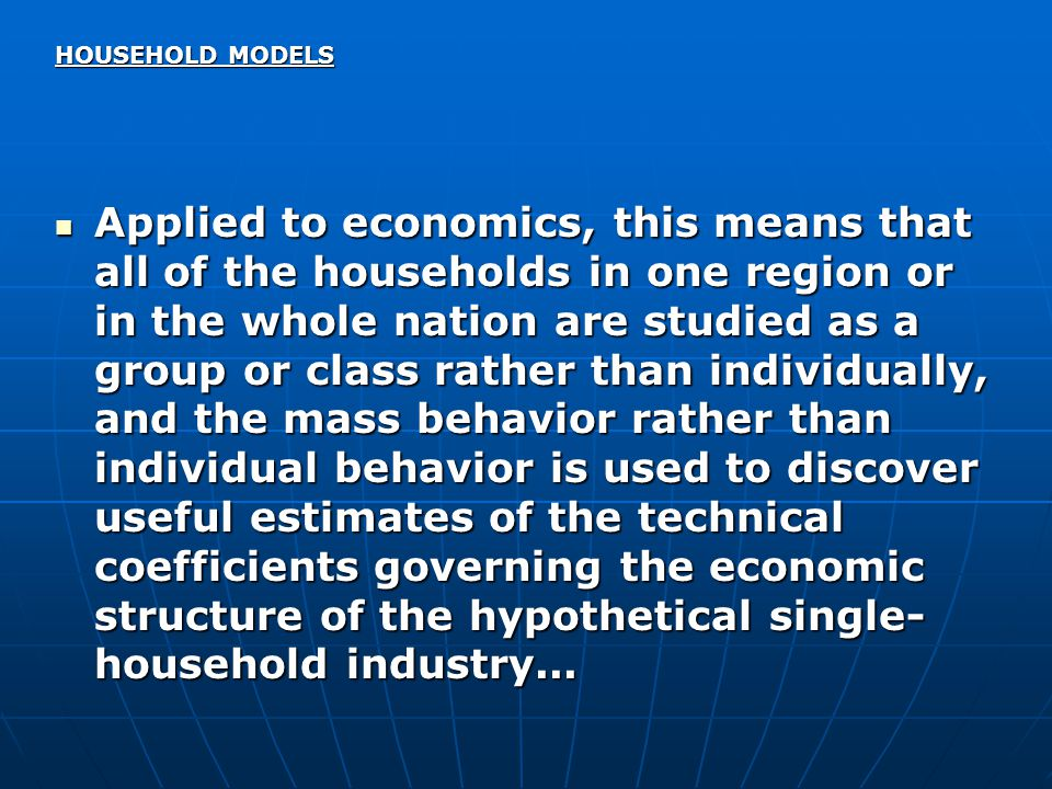 HOUSEHOLD MODELS Applied to economics, this means that all of the households in one region or in the whole nation are studied as a group or class rather than individually, and the mass behavior rather than individual behavior is used to discover useful estimates of the technical coefficients governing the economic structure of the hypothetical single- household industry...
