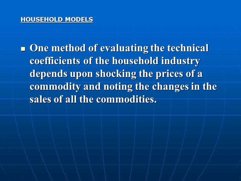 HOUSEHOLD MODELS One method of evaluating the technical coefficients of the household industry depends upon shocking the prices of a commodity and not