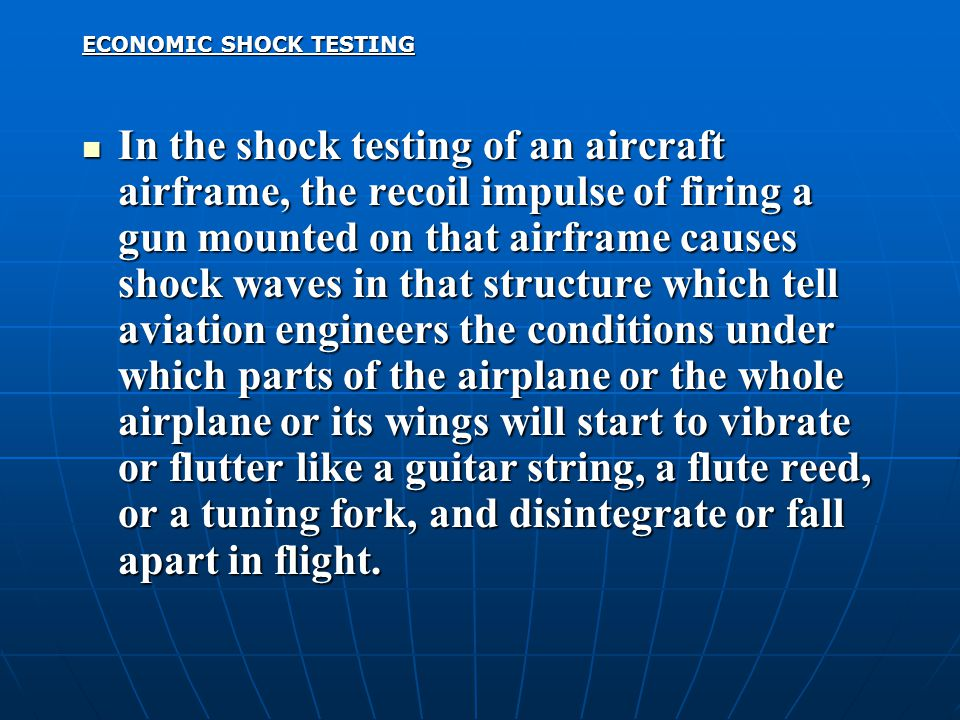 ECONOMIC SHOCK TESTING In the shock testing of an aircraft airframe, the recoil impulse of firing a gun mounted on that airframe causes shock waves in that structure which tell aviation engineers the conditions under which parts of the airplane or the whole airplane or its wings will start to vibrate or flutter like a guitar string, a flute reed, or a tuning fork, and disintegrate or fall apart in flight.
