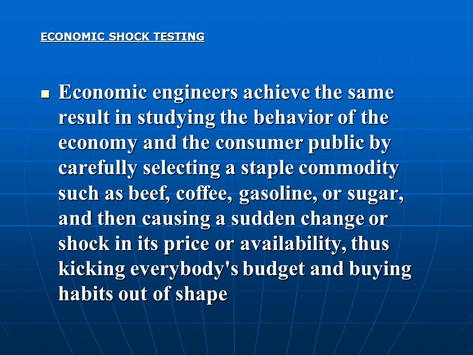 ECONOMIC SHOCK TESTING Economic engineers achieve the same result in studying the behavior of the economy and the consumer public by carefully selecting a staple commodity such as beef, coffee, gasoline, or sugar, and then causing a sudden change or shock in its price or availability, thus kicking everybody s budget and buying habits out of shape Economic engineers achieve the same result in studying the behavior of the economy and the consumer public by carefully selecting a staple commodity such as beef, coffee, gasoline, or sugar, and then causing a sudden change or shock in its price or availability, thus kicking everybody s budget and buying habits out of shape