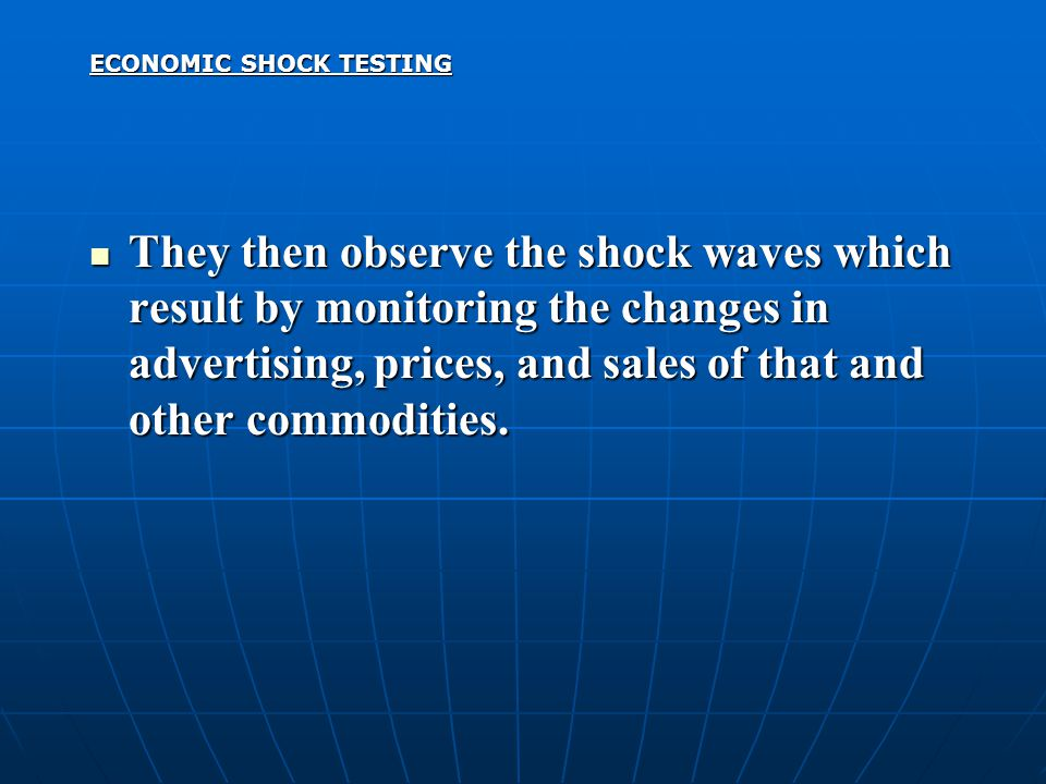 ECONOMIC SHOCK TESTING They then observe the shock waves which result by monitoring the changes in advertising, prices, and sales of that and other co