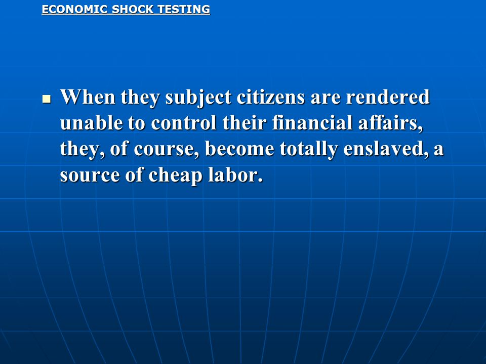 ECONOMIC SHOCK TESTING When they subject citizens are rendered unable to control their financial affairs, they, of course, become totally enslaved, a source of cheap labor.