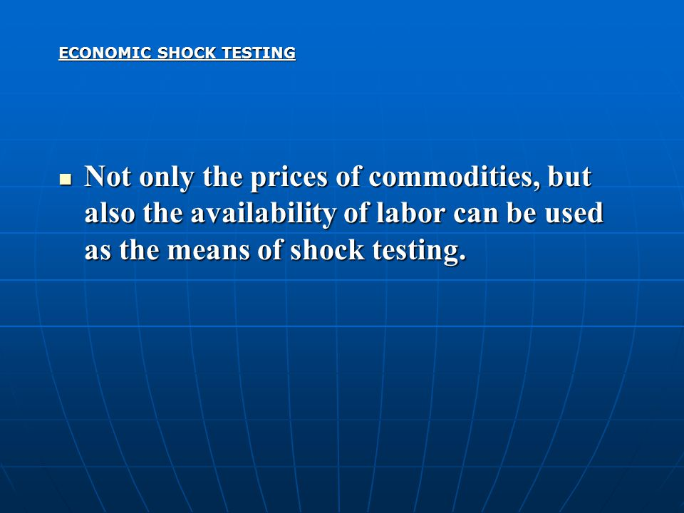 ECONOMIC SHOCK TESTING Not only the prices of commodities, but also the availability of labor can be used as the means of shock testing. Not only the