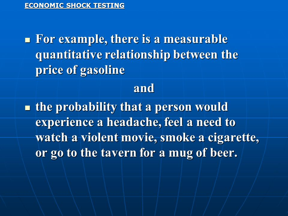 ECONOMIC SHOCK TESTING For example, there is a measurable quantitative relationship between the price of gasoline For example, there is a measurable quantitative relationship between the price of gasolineand the probability that a person would experience a headache, feel a need to watch a violent movie, smoke a cigarette, or go to the tavern for a mug of beer.