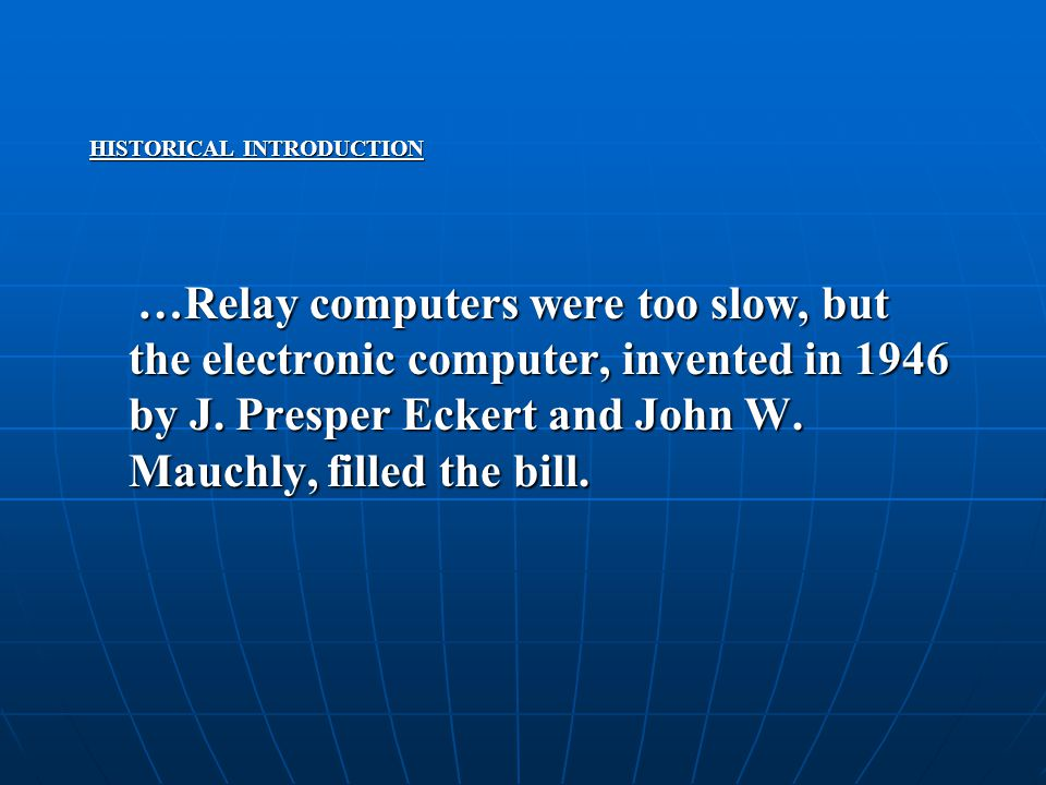 HISTORICAL INTRODUCTION …Relay computers were too slow, but the electronic computer, invented in 1946 by J. Presper Eckert and John W. Mauchly, filled