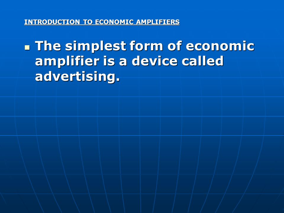 INTRODUCTION TO ECONOMIC AMPLIFIERS The simplest form of economic amplifier is a device called advertising.