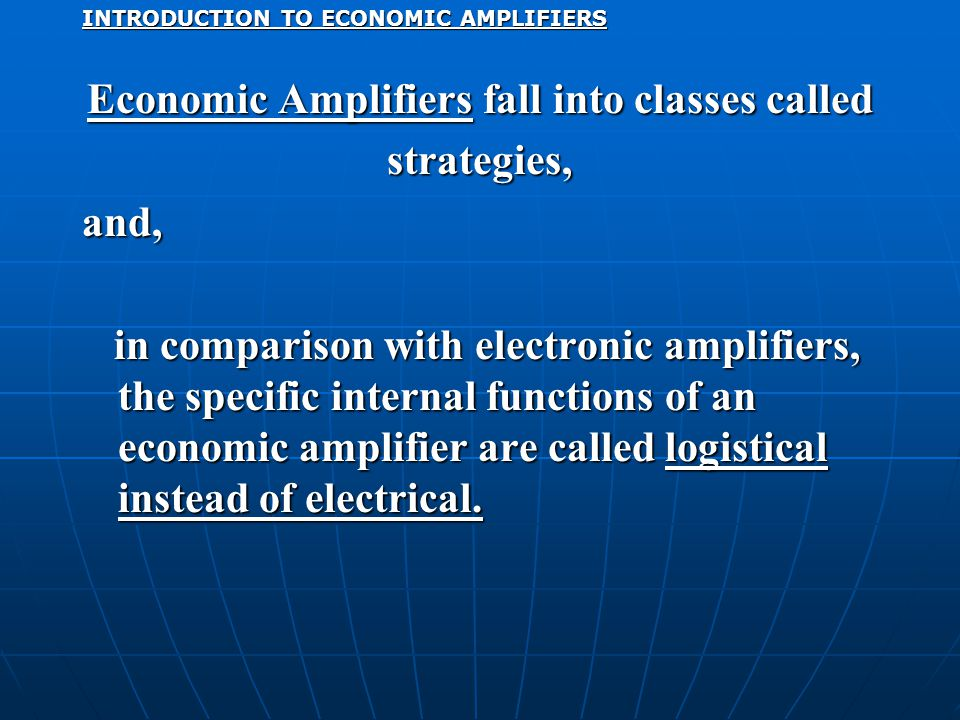 INTRODUCTION TO ECONOMIC AMPLIFIERS Economic Amplifiers fall into classes called strategies,and, in comparison with electronic amplifiers, the specific internal functions of an economic amplifier are called logistical instead of electrical.