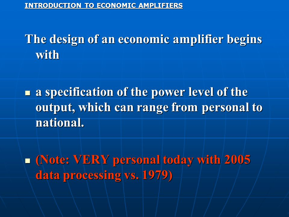 INTRODUCTION TO ECONOMIC AMPLIFIERS The design of an economic amplifier begins with a specification of the power level of the output, which can range from personal to national.