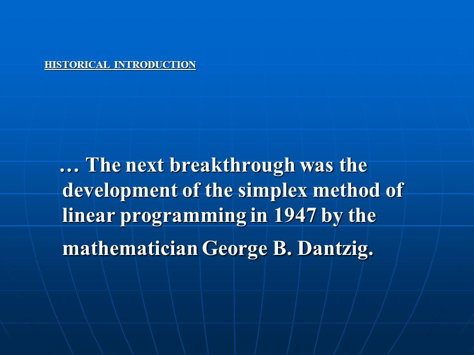 HISTORICAL INTRODUCTION … The next breakthrough was the development of the simplex method of linear programming in 1947 by the mathematician George B.