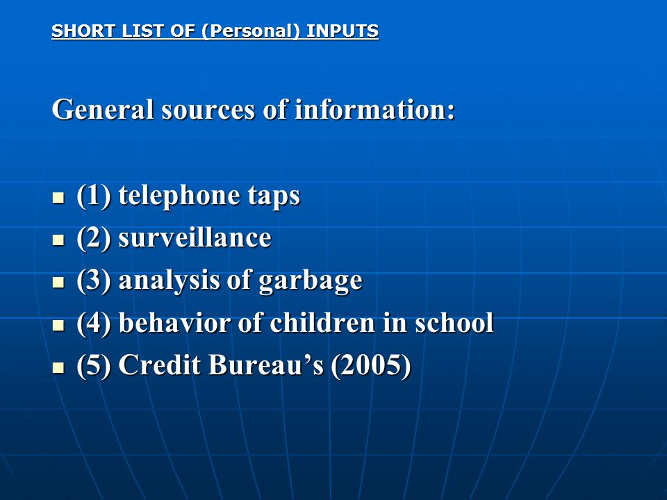 SHORT LIST OF (Personal) INPUTS General sources of information: (1) telephone taps (1) telephone taps (2) surveillance (2) surveillance (3) analysis of garbage (3) analysis of garbage (4) behavior of children in school (4) behavior of children in school (5) Credit Bureau's (2005) (5) Credit Bureau's (2005)