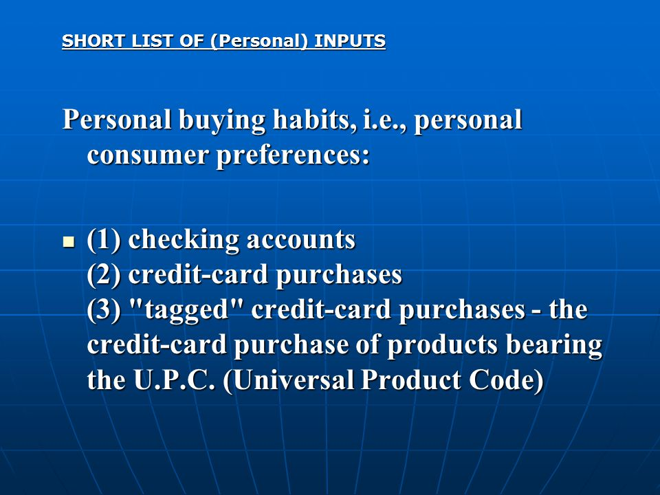 SHORT LIST OF (Personal) INPUTS Personal buying habits, i.e., personal consumer preferences: (1) checking accounts (2) credit-card purchases (3) tagged credit-card purchases - the credit-card purchase of products bearing the U.P.C.