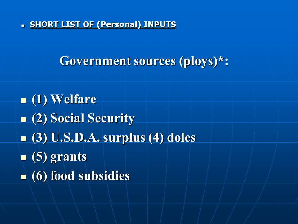 SHORT LIST OF (Personal) INPUTS Government sources (ploys)*: (1) Welfare (1) Welfare (2) Social Security (2) Social Security (3) U.S.D.A.