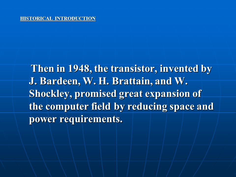 HISTORICAL INTRODUCTION Then in 1948, the transistor, invented by J. Bardeen, W. H. Brattain, and W. Shockley, promised great expansion of the compute