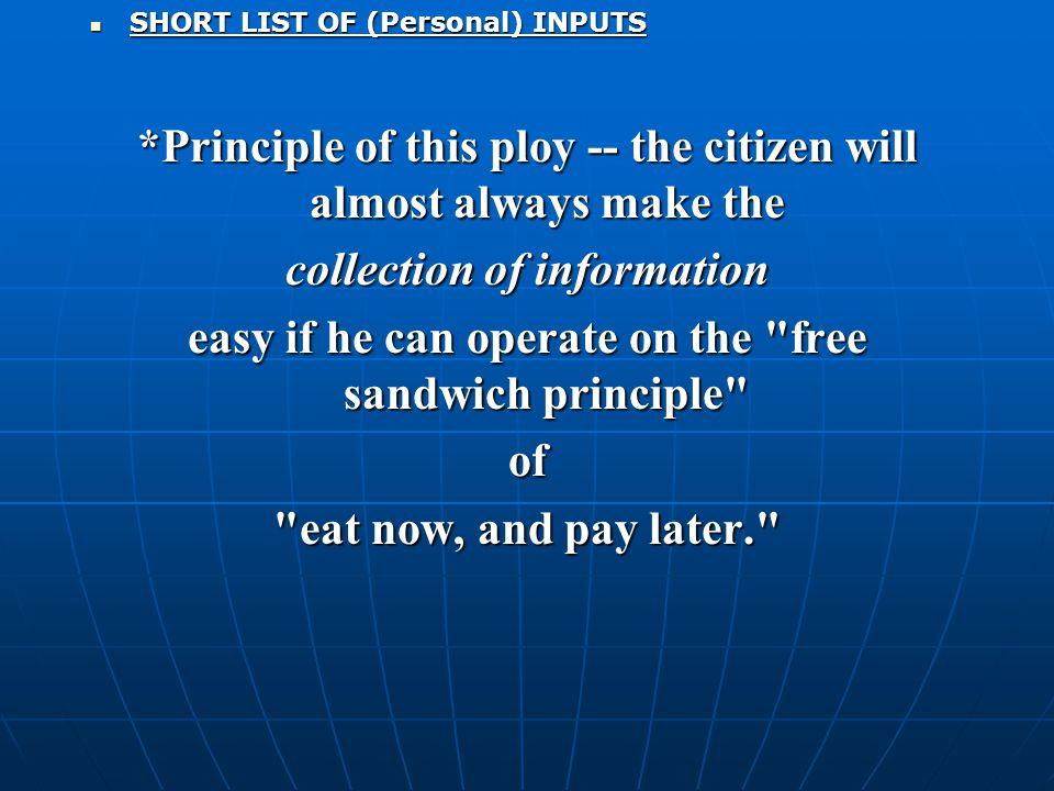 SHORT LIST OF (Personal) INPUTS SHORT LIST OF (Personal) INPUTS *Principle of this ploy -- the citizen will almost always make the collection of information easy if he can operate on the free sandwich principle of eat now, and pay later.