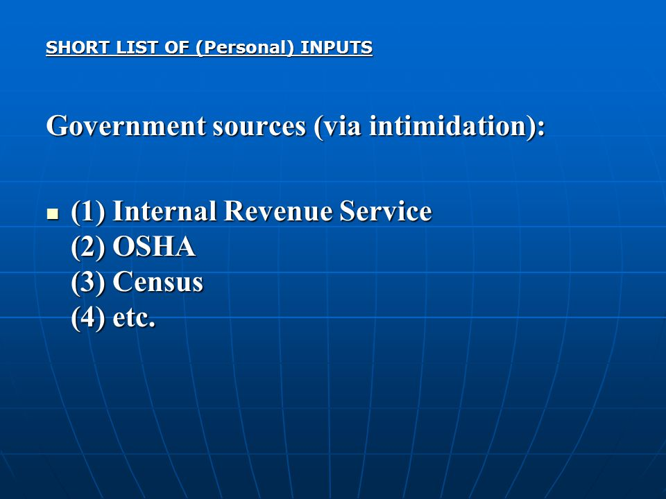SHORT LIST OF (Personal) INPUTS Government sources (via intimidation): (1) Internal Revenue Service (2) OSHA (3) Census (4) etc.