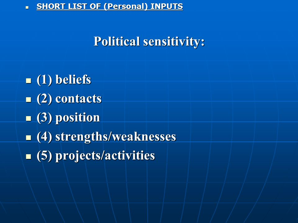 SHORT LIST OF (Personal) INPUTS SHORT LIST OF (Personal) INPUTS Political sensitivity: (1) beliefs (1) beliefs (2) contacts (2) contacts (3) position