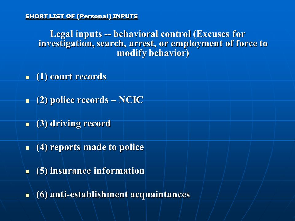 SHORT LIST OF (Personal) INPUTS Legal inputs -- behavioral control (Excuses for investigation, search, arrest, or employment of force to modify behavior) (1) court records (1) court records (2) police records – NCIC (2) police records – NCIC (3) driving record (3) driving record (4) reports made to police (4) reports made to police (5) insurance information (5) insurance information (6) anti-establishment acquaintances (6) anti-establishment acquaintances