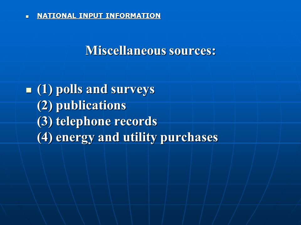 NATIONAL INPUT INFORMATION NATIONAL INPUT INFORMATION Miscellaneous sources: (1) polls and surveys (2) publications (3) telephone records (4) energy and utility purchases (1) polls and surveys (2) publications (3) telephone records (4) energy and utility purchases