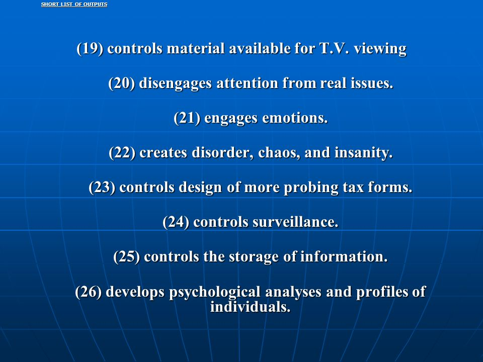 SHORT LIST OF OUTPUTS (19) controls material available for T.V. viewing (20) disengages attention from real issues. (21) engages emotions. (22) create