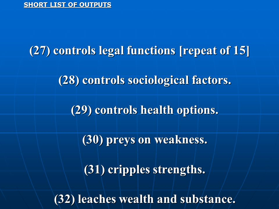 SHORT LIST OF OUTPUTS (27) controls legal functions [repeat of 15] (28) controls sociological factors. (29) controls health options. (30) preys on wea