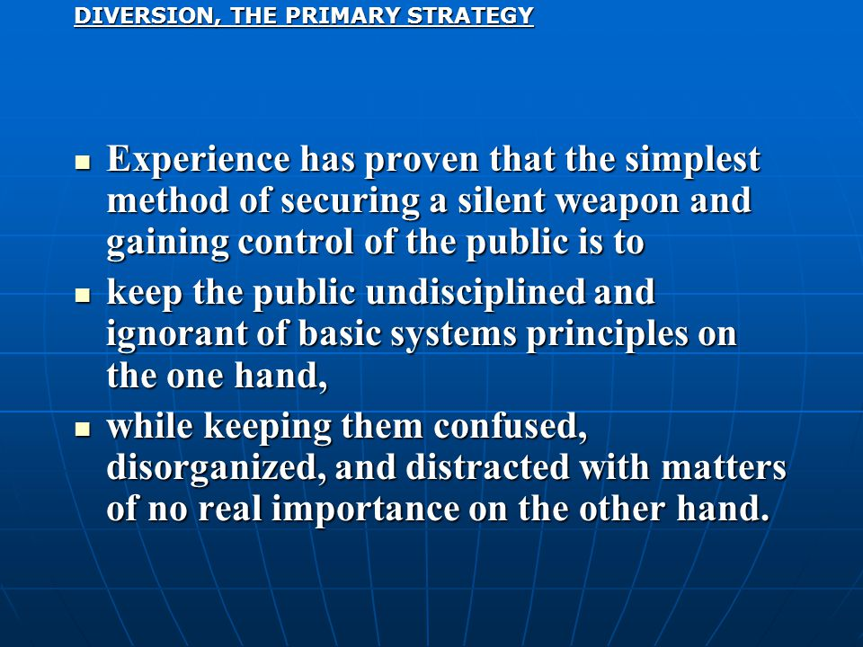 Experience has proven that the simplest method of securing a silent weapon and gaining control of the public is to Experience has proven that the simplest method of securing a silent weapon and gaining control of the public is to keep the public undisciplined and ignorant of basic systems principles on the one hand, keep the public undisciplined and ignorant of basic systems principles on the one hand, while keeping them confused, disorganized, and distracted with matters of no real importance on the other hand.