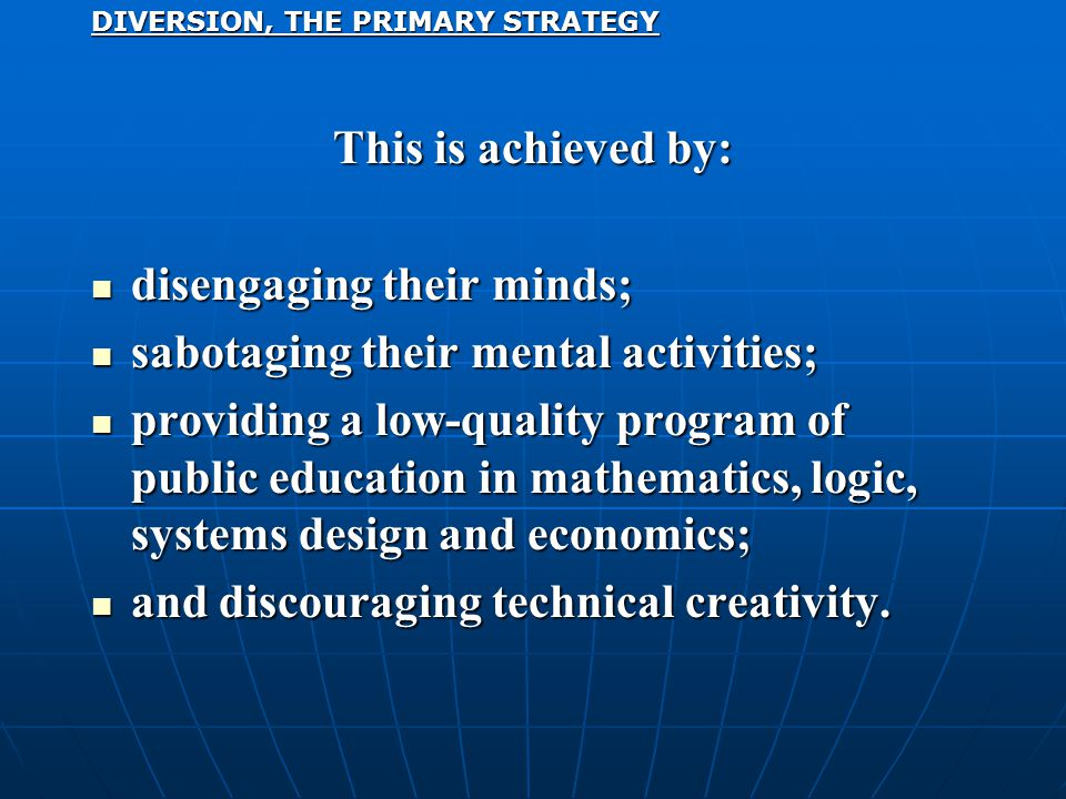 DIVERSION, THE PRIMARY STRATEGY This is achieved by: disengaging their minds; disengaging their minds; sabotaging their mental activities; sabotaging their mental activities; providing a low-quality program of public education in mathematics, logic, systems design and economics; providing a low-quality program of public education in mathematics, logic, systems design and economics; and discouraging technical creativity.