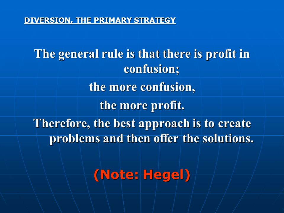 DIVERSION, THE PRIMARY STRATEGY The general rule is that there is profit in confusion; the more confusion, the more profit. Therefore, the best approa