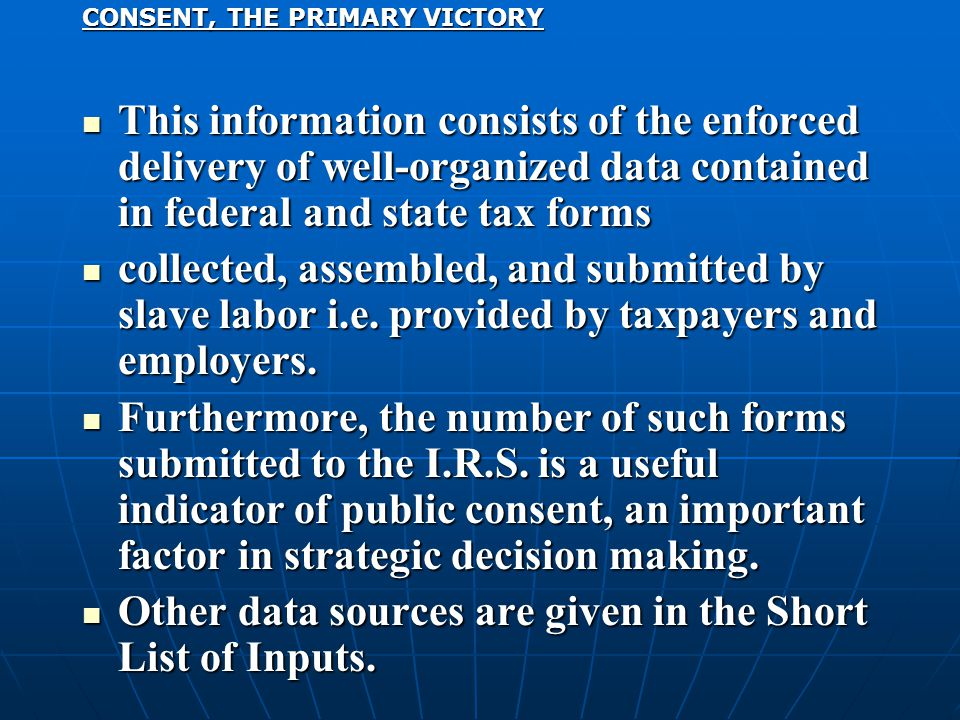 CONSENT, THE PRIMARY VICTORY This information consists of the enforced delivery of well-organized data contained in federal and state tax forms This information consists of the enforced delivery of well-organized data contained in federal and state tax forms collected, assembled, and submitted by slave labor i.e.