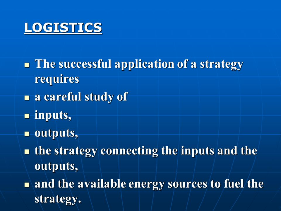 LOGISTICS The successful application of a strategy requires The successful application of a strategy requires a careful study of a careful study of inputs, inputs, outputs, outputs, the strategy connecting the inputs and the outputs, the strategy connecting the inputs and the outputs, and the available energy sources to fuel the strategy.
