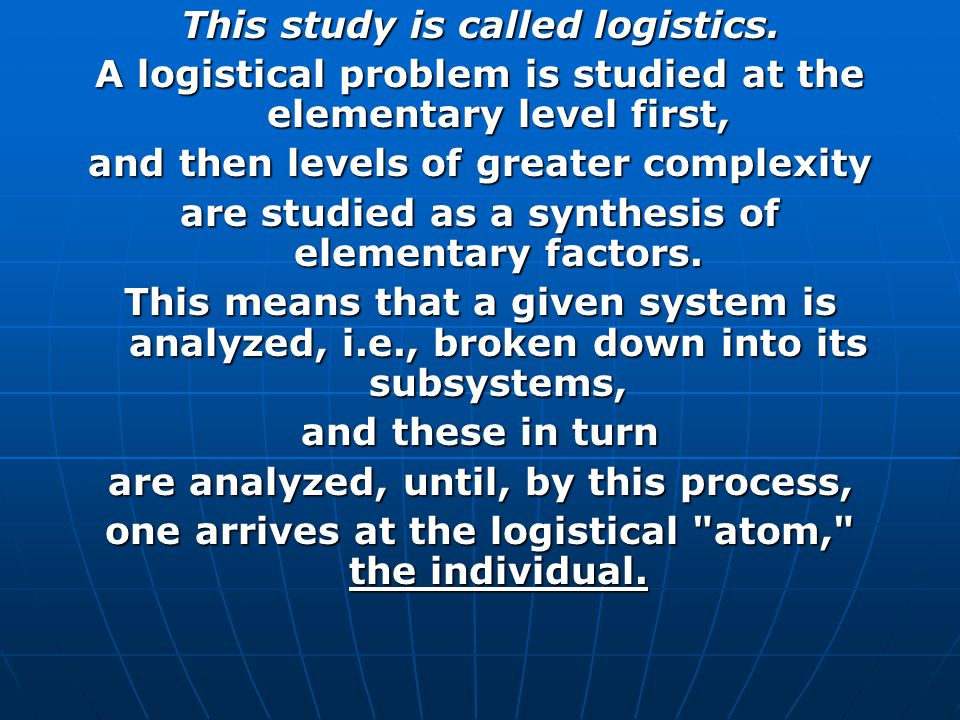 This study is called logistics. A logistical problem is studied at the elementary level first, and then levels of greater complexity are studied as a
