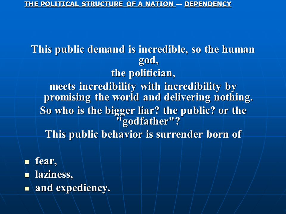 THE POLITICAL STRUCTURE OF A NATION -- DEPENDENCY This public demand is incredible, so the human god, the politician, meets incredibility with incredibility by promising the world and delivering nothing.