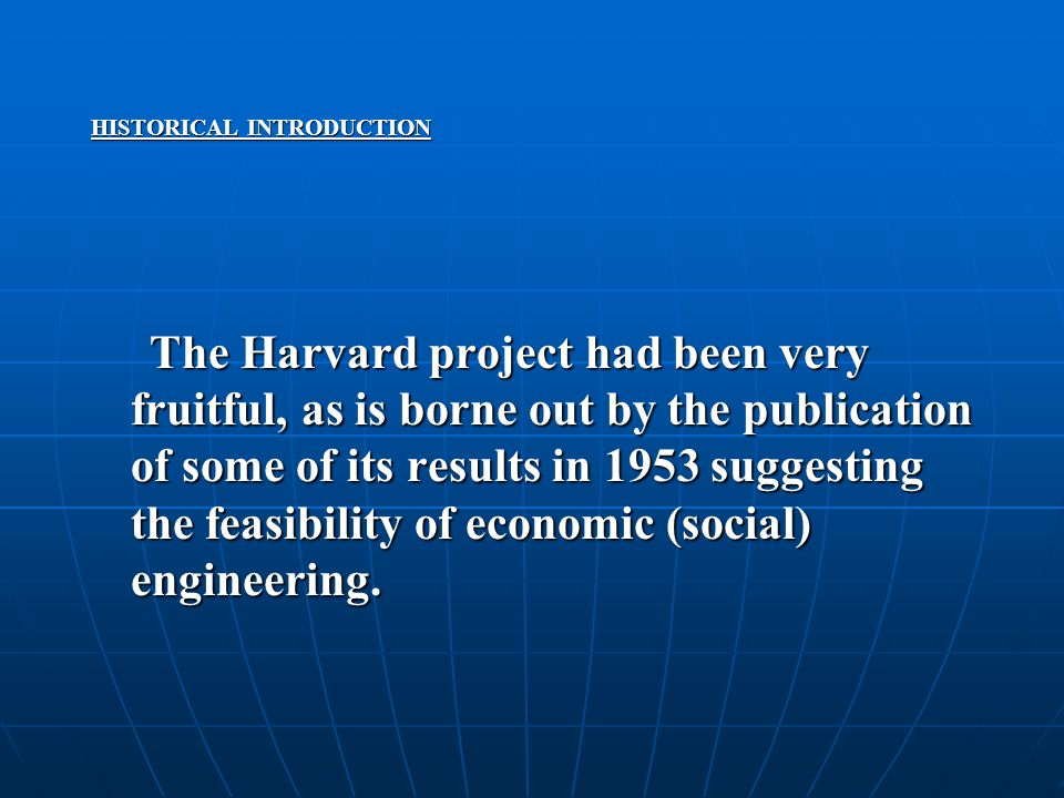 HISTORICAL INTRODUCTION The Harvard project had been very fruitful, as is borne out by the publication of some of its results in 1953 suggesting the feasibility of economic (social) engineering.