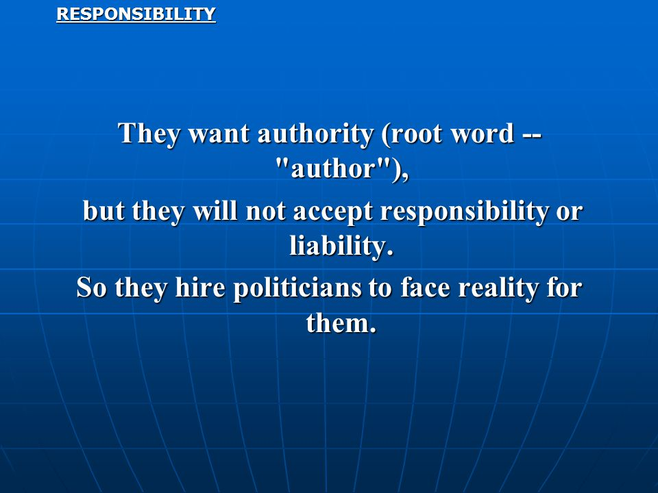 RESPONSIBILITY They want authority (root word -- author ), but they will not accept responsibility or liability.