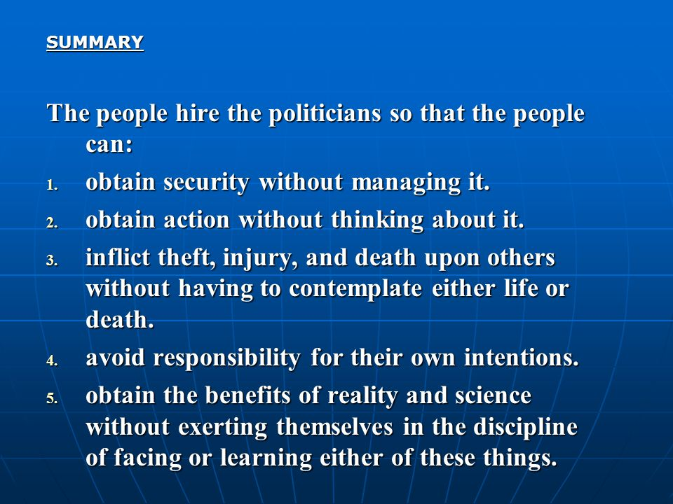 SUMMARY The people hire the politicians so that the people can: 1. obtain security without managing it. 2. obtain action without thinking about it. 3.