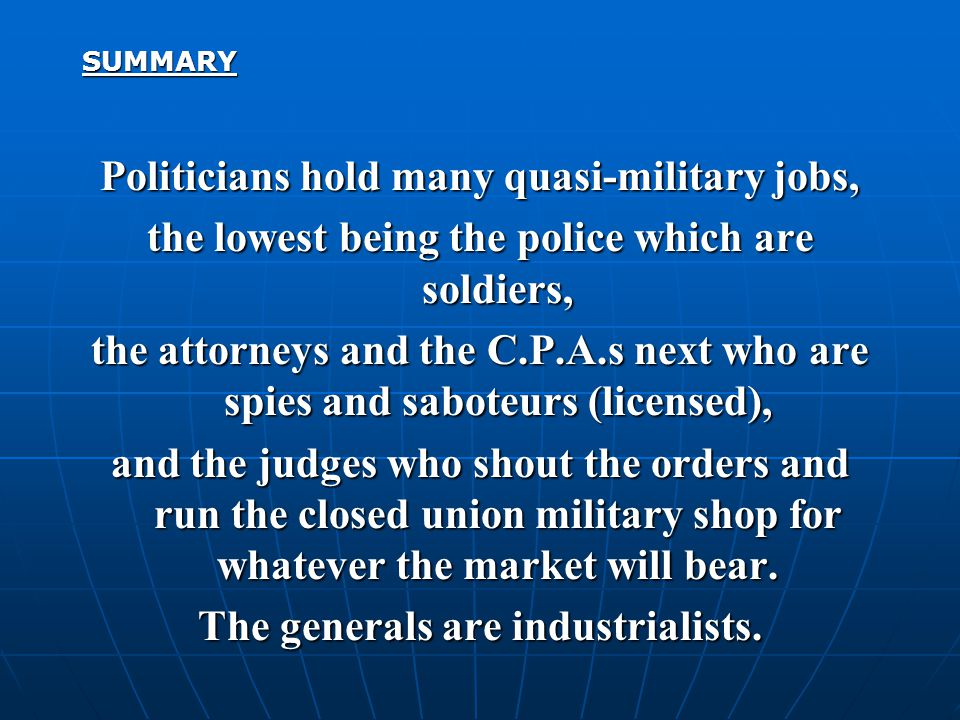 SUMMARY Politicians hold many quasi-military jobs, the lowest being the police which are soldiers, the attorneys and the C.P.A.s next who are spies and saboteurs (licensed), and the judges who shout the orders and run the closed union military shop for whatever the market will bear.