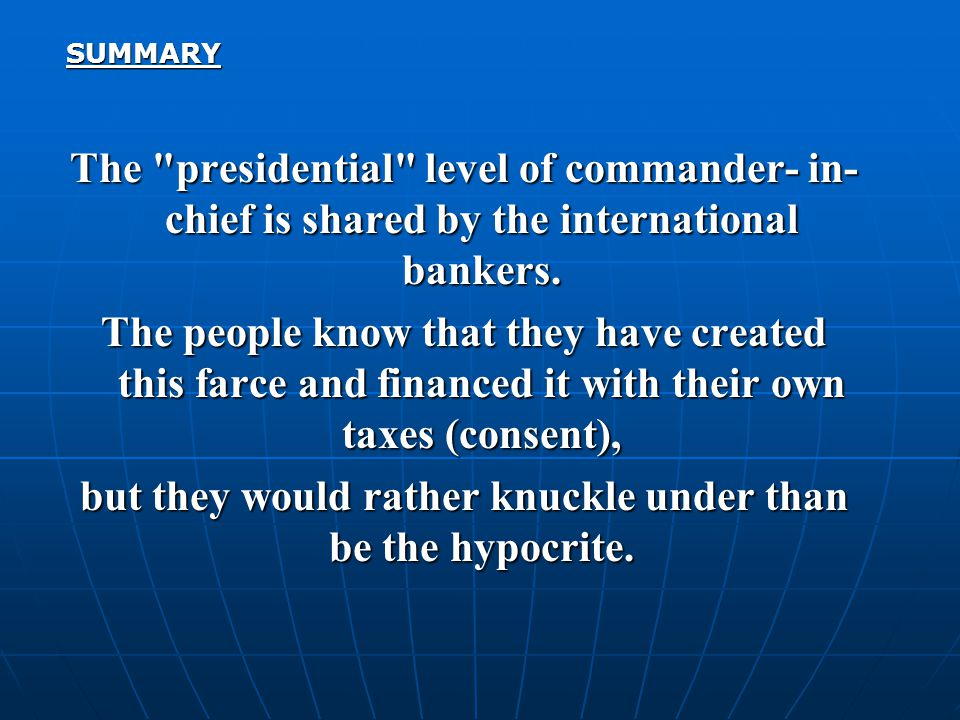 SUMMARY The presidential level of commander- in- chief is shared by the international bankers.