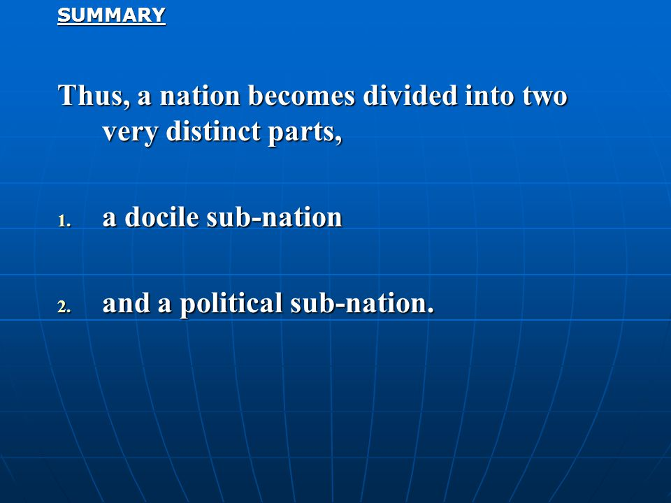 SUMMARY Thus, a nation becomes divided into two very distinct parts, 1. a docile sub-nation 2. and a political sub-nation.