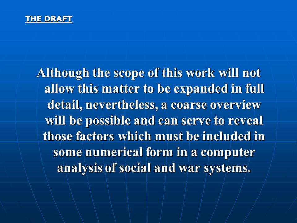 THE DRAFT Although the scope of this work will not allow this matter to be expanded in full detail, nevertheless, a coarse overview will be possible and can serve to reveal those factors which must be included in some numerical form in a computer analysis of social and war systems.