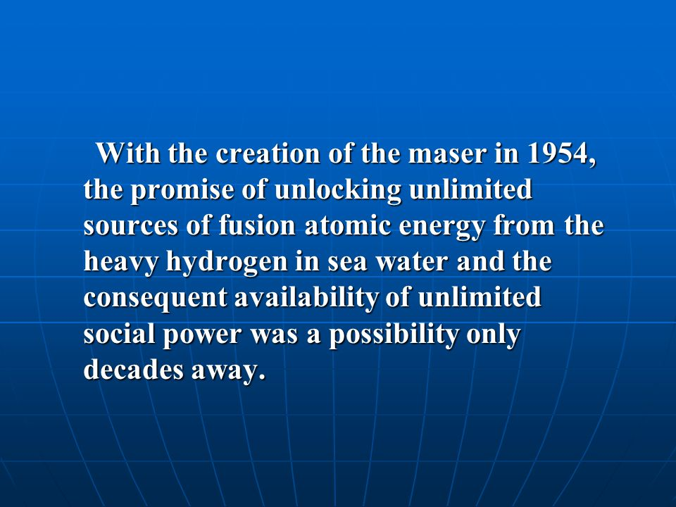 With the creation of the maser in 1954, the promise of unlocking unlimited sources of fusion atomic energy from the heavy hydrogen in sea water and the consequent availability of unlimited social power was a possibility only decades away.